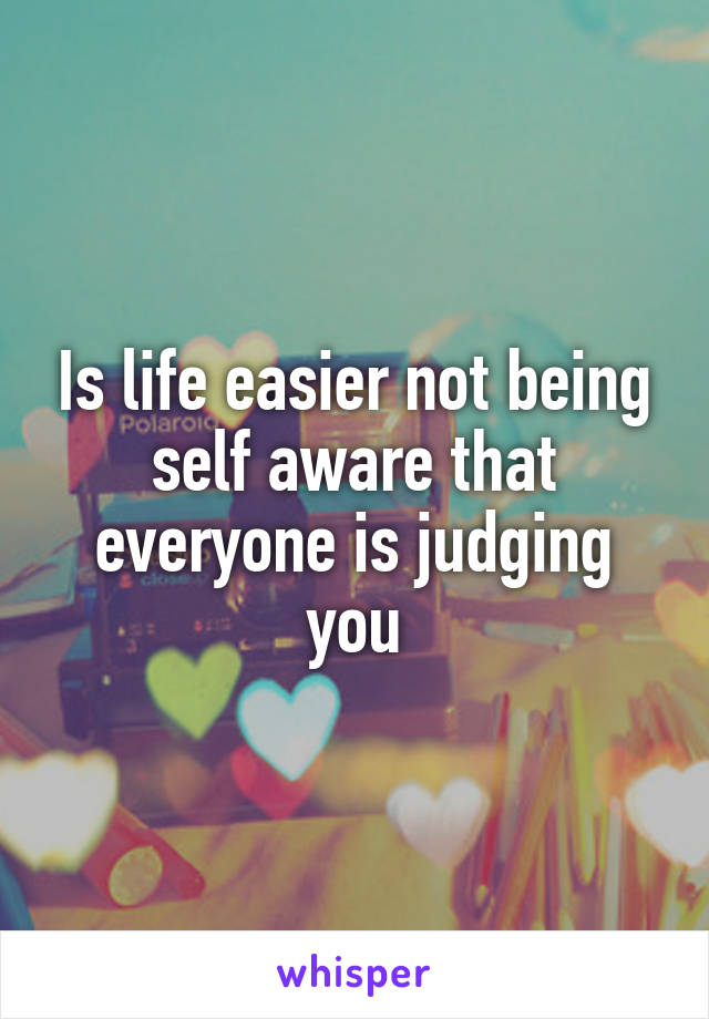 Is life easier not being self aware that everyone is judging you