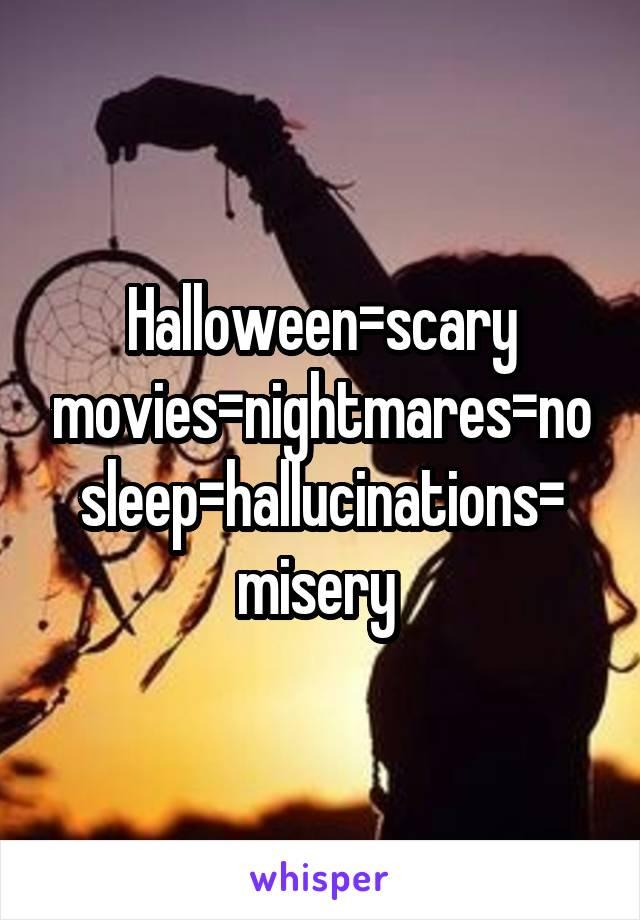 Halloween=scary movies=nightmares=no sleep=hallucinations= misery