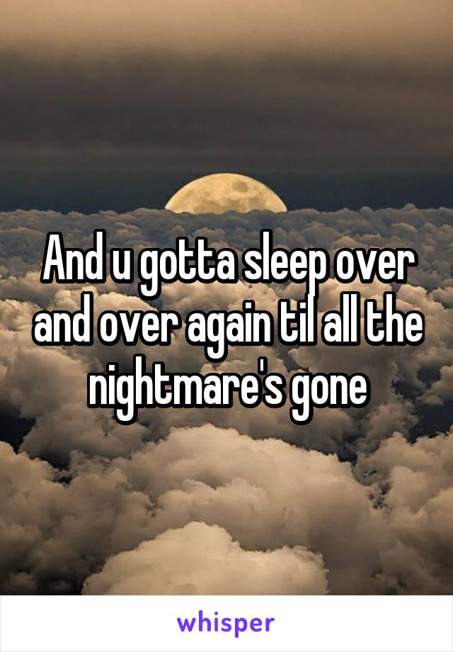 And u gotta sleep over and over again til all the nightmare's gone