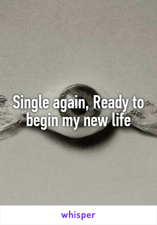 Single again, Ready to begin my new life