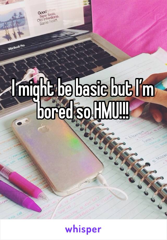 I might be basic but I'm bored so HMU!!!