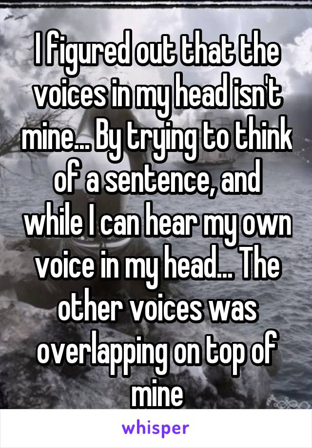 I figured out that the voices in my head isn't mine... By trying to think of a sentence, and while I can hear my own voice in my head... The other voices was overlapping on top of mine