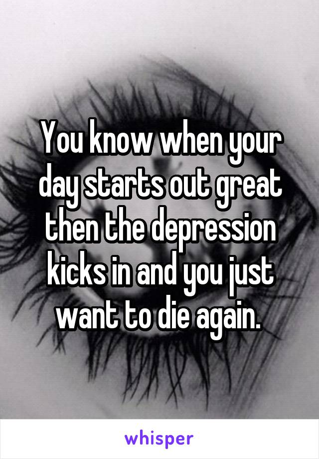 You know when your day starts out great then the depression kicks in and you just want to die again.