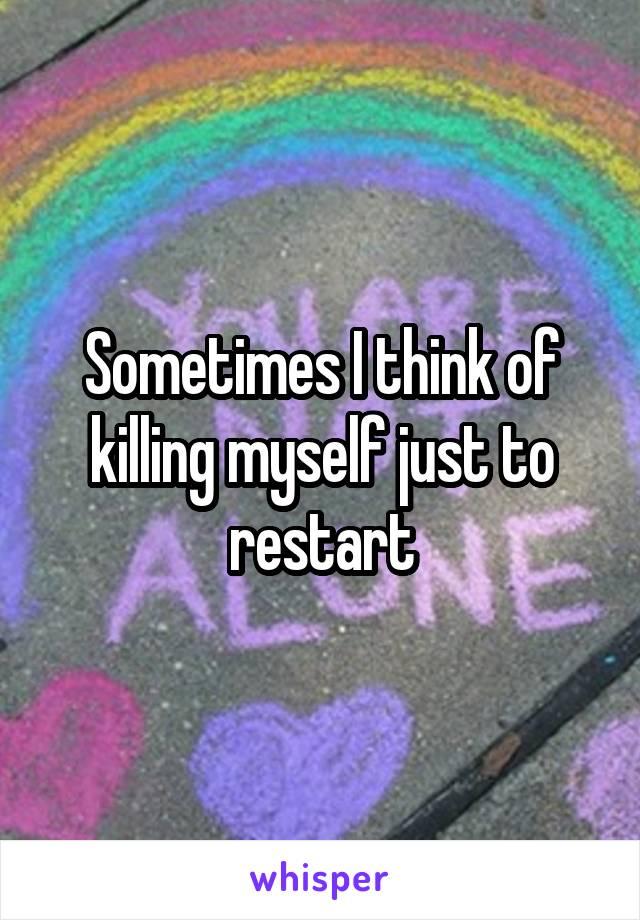 Sometimes I think of killing myself just to restart
