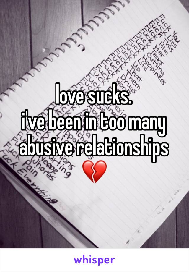 love sucks. i've been in too many abusive relationships 💔