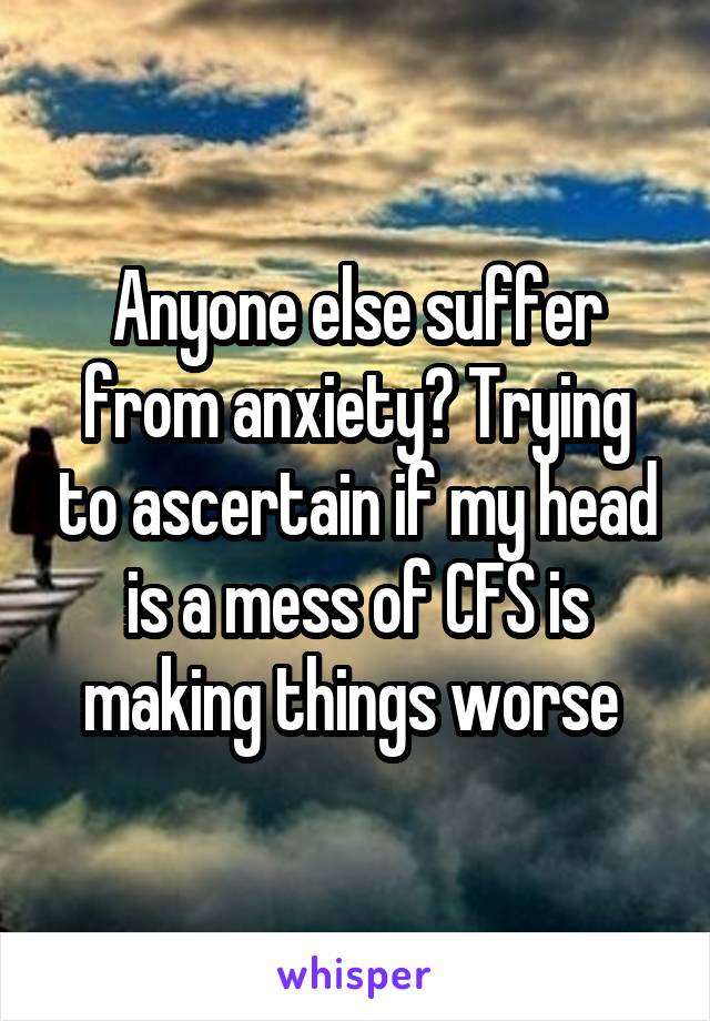 Anyone else suffer from anxiety? Trying to ascertain if my head is a mess of CFS is making things worse