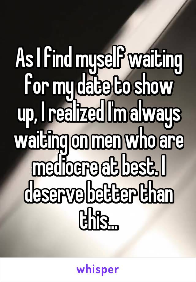 As I find myself waiting for my date to show up, I realized I'm always waiting on men who are mediocre at best. I deserve better than this...