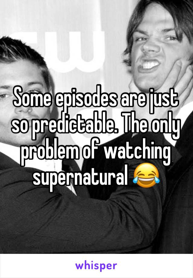 Some episodes are just so predictable. The only problem of watching supernatural 😂