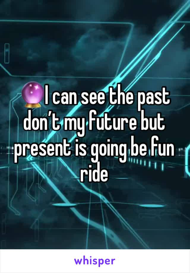🔮I can see the past don't my future but present is going be fun ride
