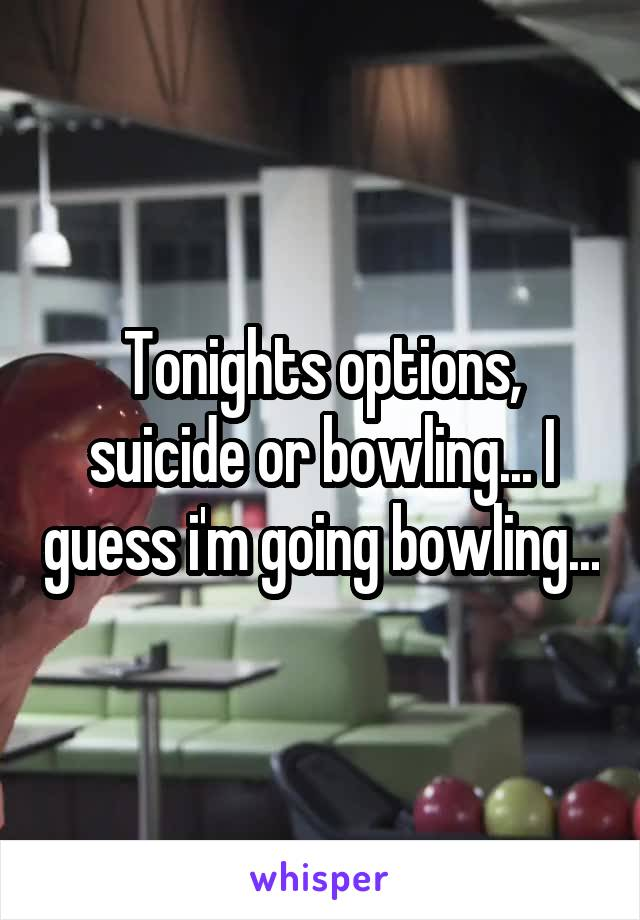Tonights options, suicide or bowling... I guess i'm going bowling...