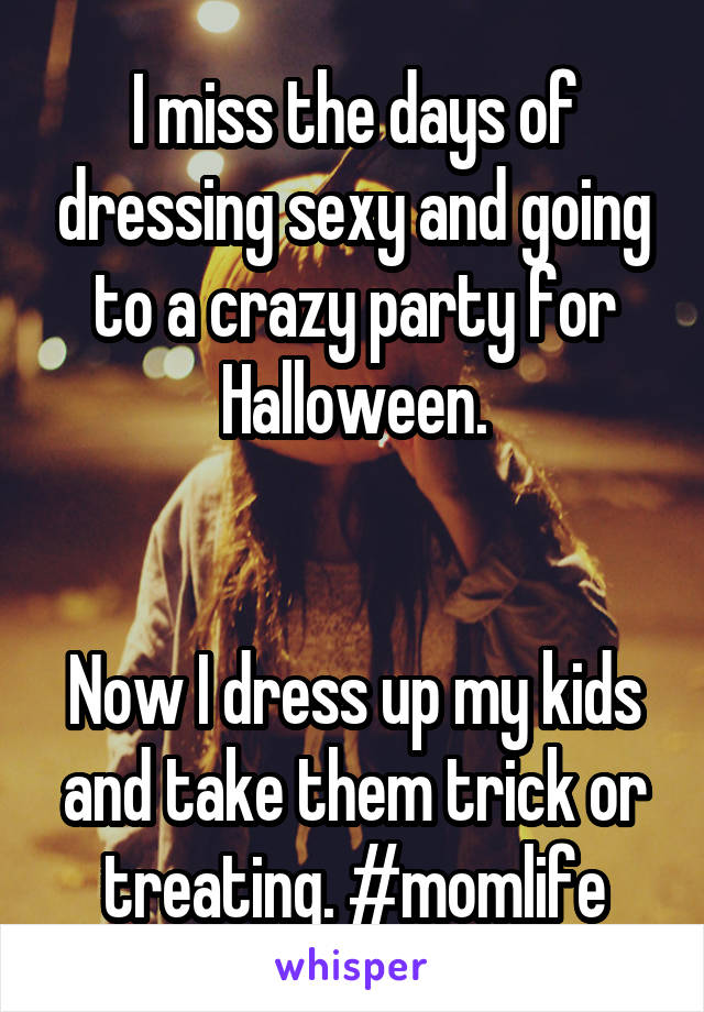 I miss the days of dressing sexy and going to a crazy party for Halloween.   Now I dress up my kids and take them trick or treating. #momlife