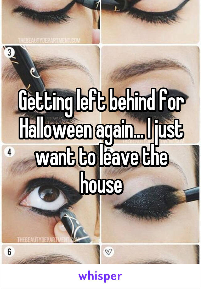 Getting left behind for Halloween again... I just want to leave the house