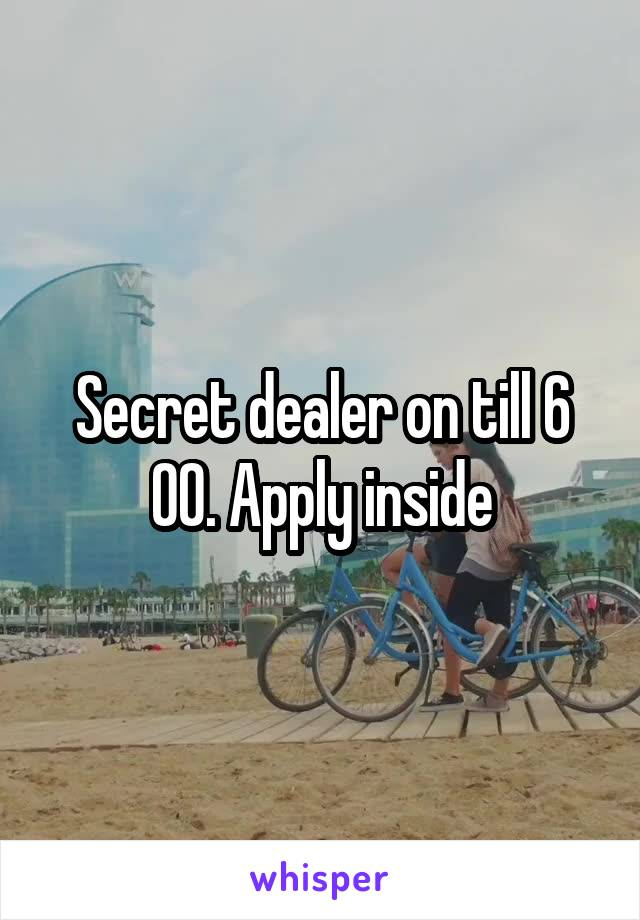 Secret dealer on till 6 00. Apply inside