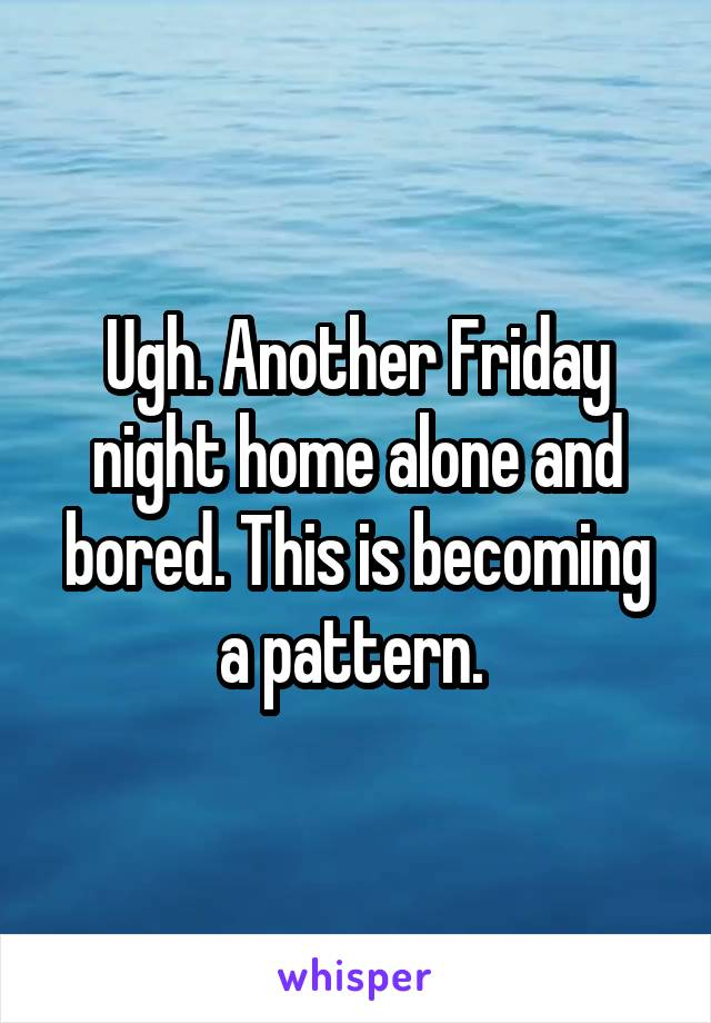 Ugh. Another Friday night home alone and bored. This is becoming a pattern.