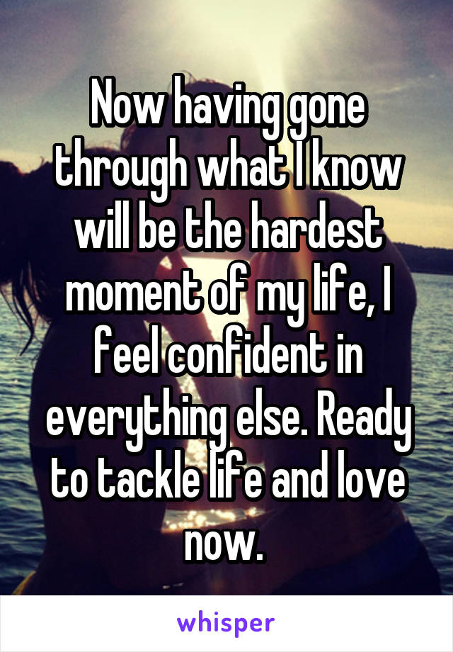 Now having gone through what I know will be the hardest moment of my life, I feel confident in everything else. Ready to tackle life and love now.