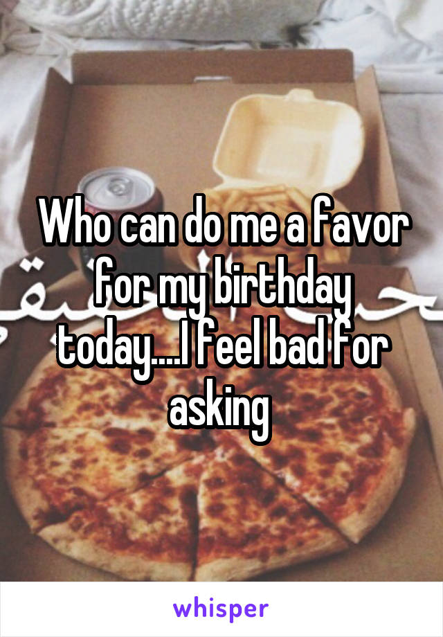 Who can do me a favor for my birthday today....I feel bad for asking