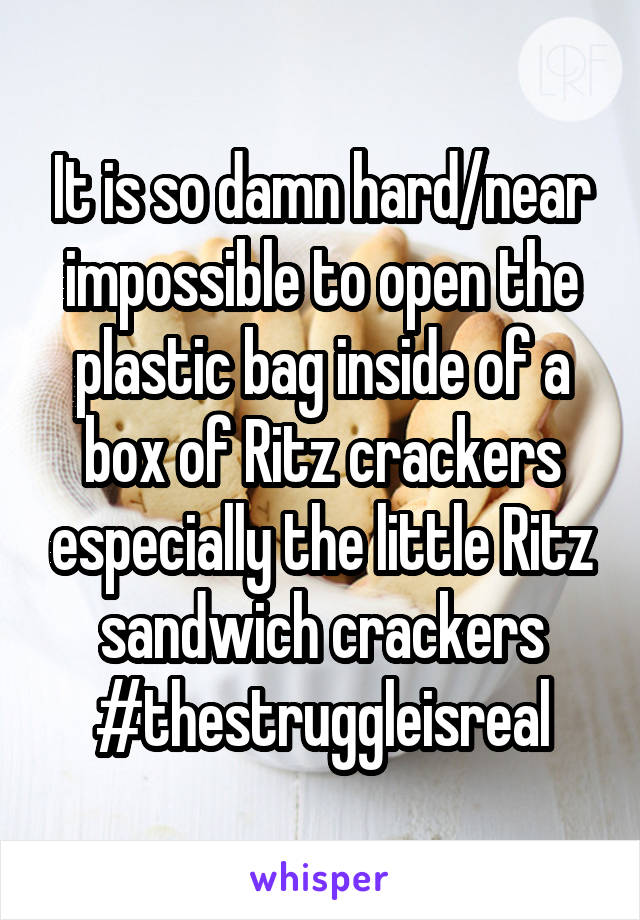 It is so damn hard/near impossible to open the plastic bag inside of a box of Ritz crackers especially the little Ritz sandwich crackers #thestruggleisreal