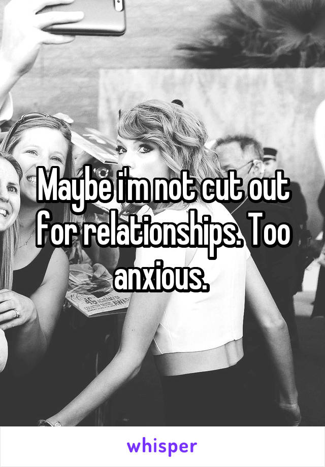 Maybe i'm not cut out for relationships. Too anxious.