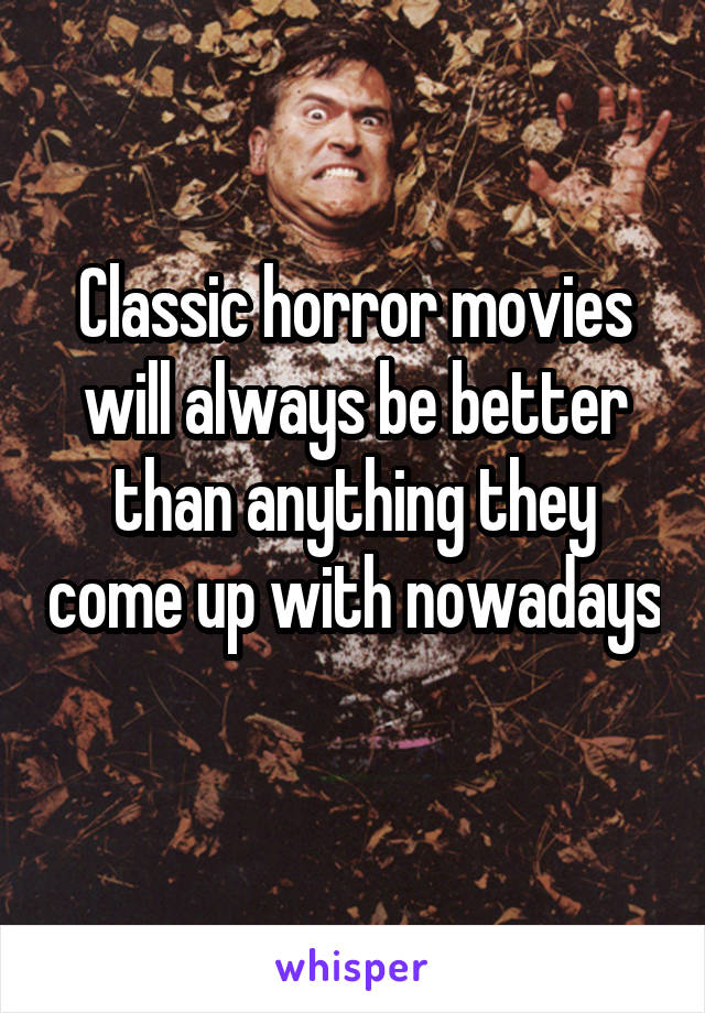Classic horror movies will always be better than anything they come up with nowadays