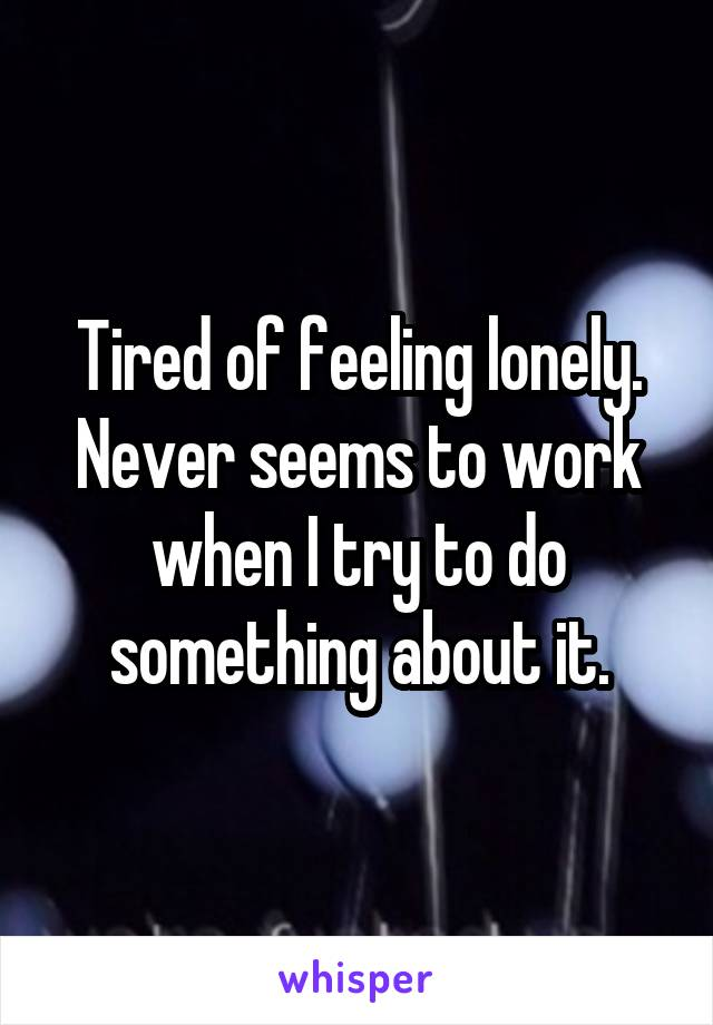 Tired of feeling lonely. Never seems to work when I try to do something about it.