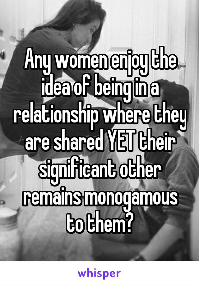 Any women enjoy the idea of being in a relationship where they are shared YET their significant other remains monogamous to them?