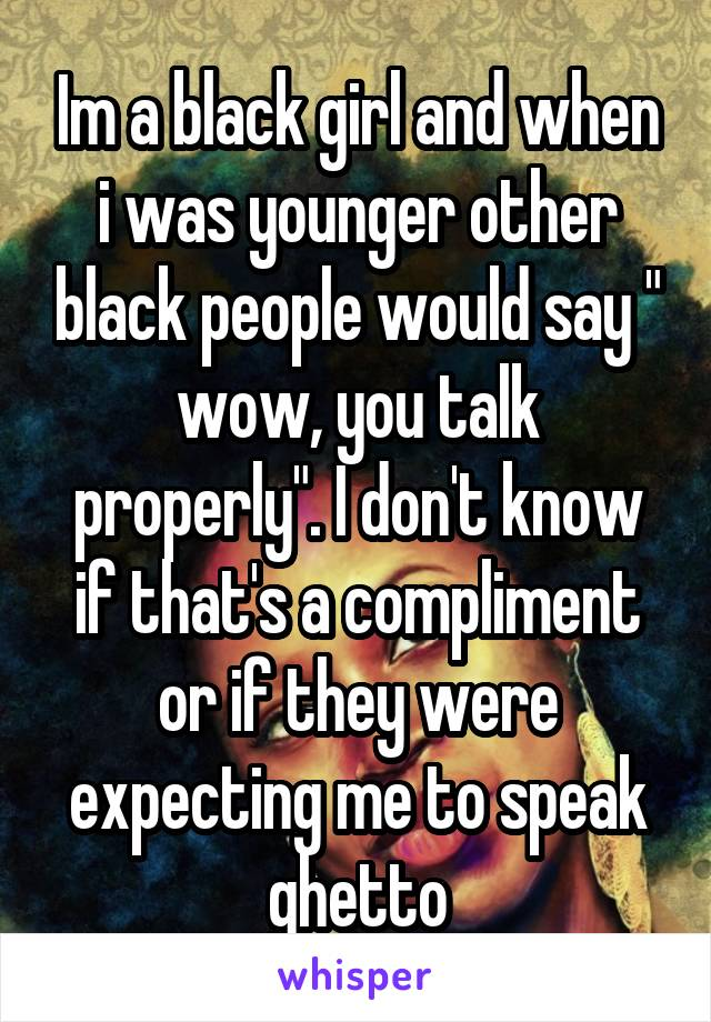 """Im a black girl and when i was younger other black people would say """" wow, you talk properly"""". I don't know if that's a compliment or if they were expecting me to speak ghetto"""