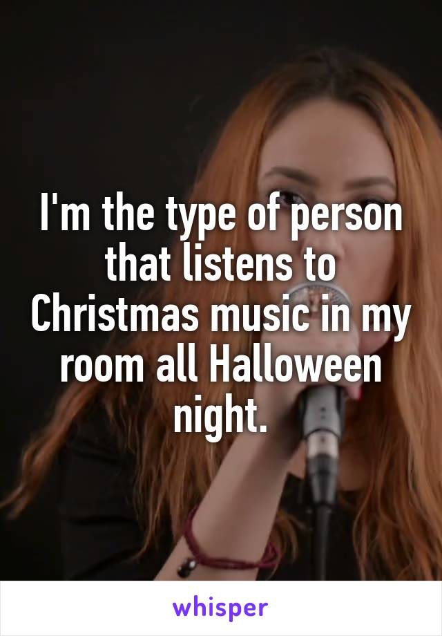 I'm the type of person that listens to Christmas music in my room all Halloween night.