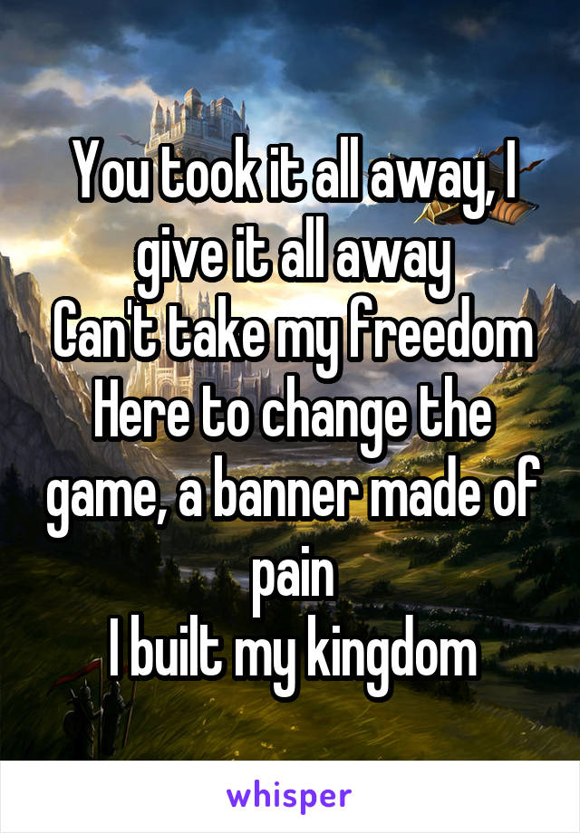 You took it all away, I give it all away Can't take my freedom Here to change the game, a banner made of pain I built my kingdom