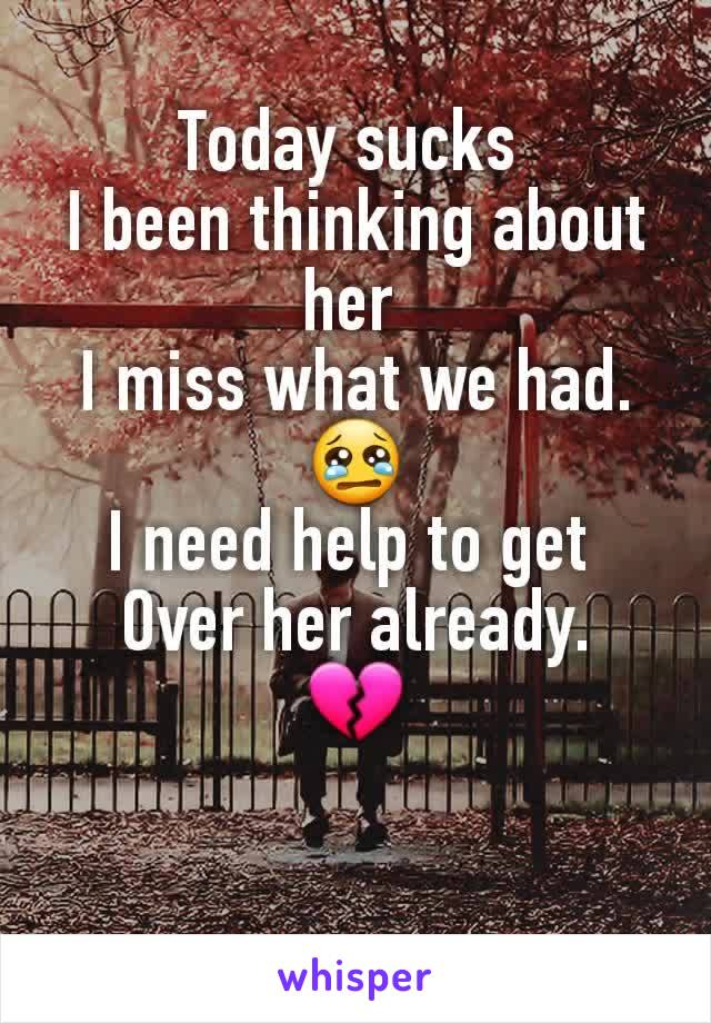 Today sucks  I been thinking about her  I miss what we had. 😢 I need help to get  Over her already. 💔