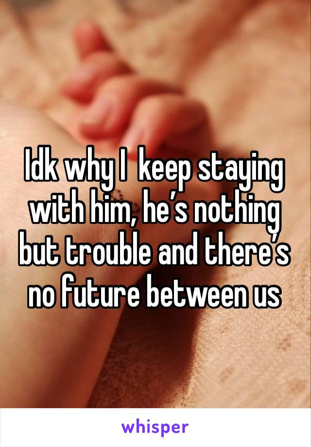 Idk why I  keep staying with him, he's nothing but trouble and there's no future between us