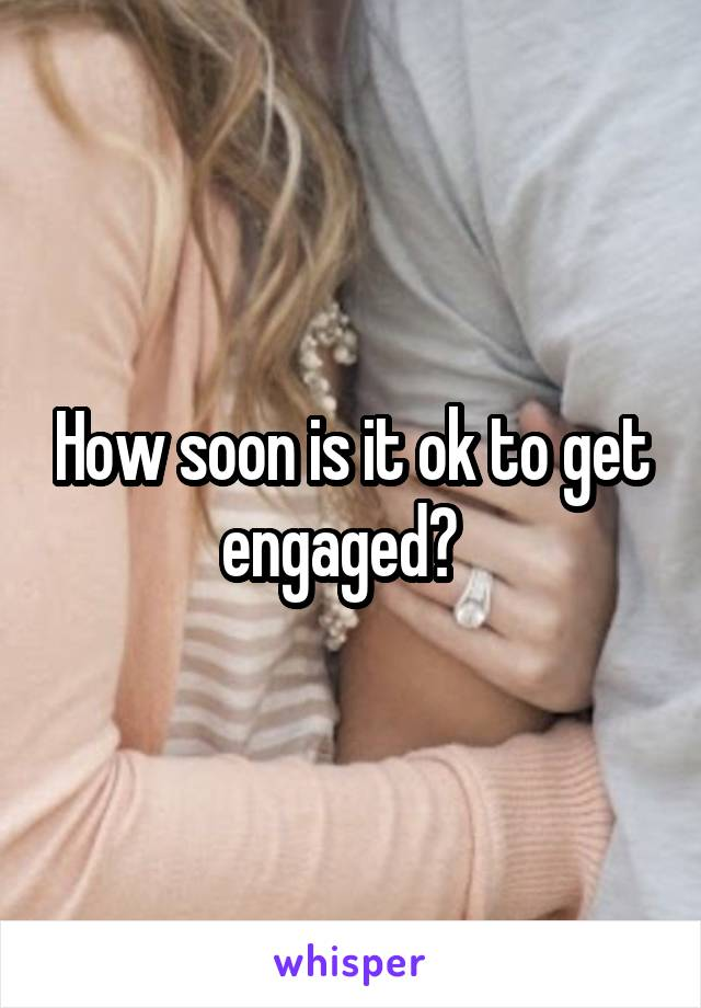 How soon is it ok to get engaged?
