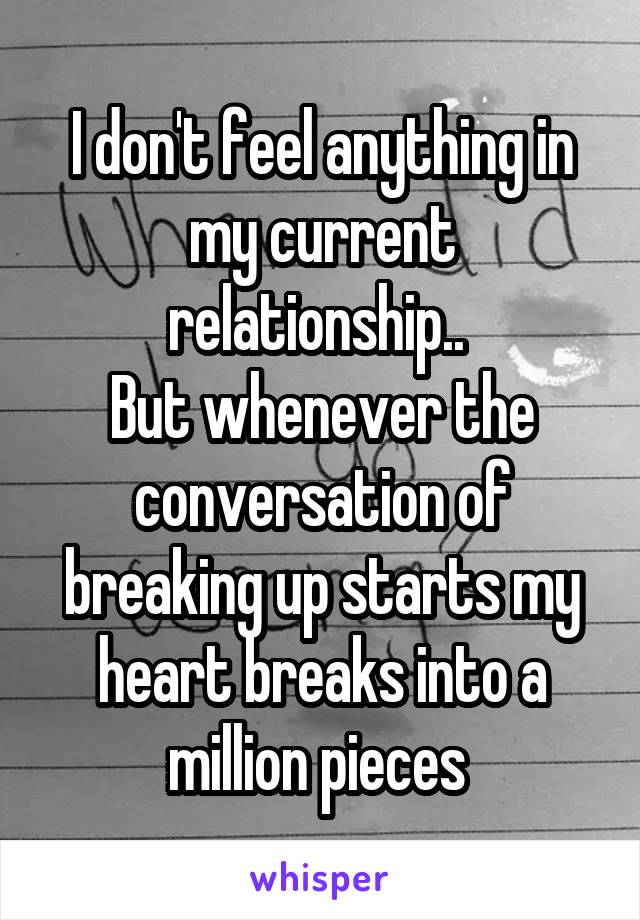 I don't feel anything in my current relationship..  But whenever the conversation of breaking up starts my heart breaks into a million pieces