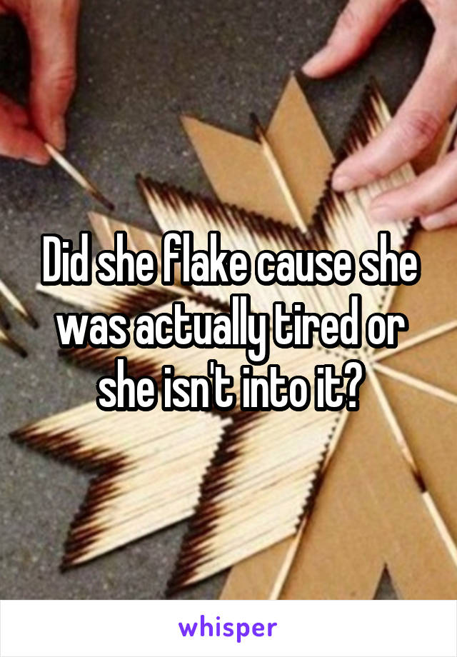 Did she flake cause she was actually tired or she isn't into it?