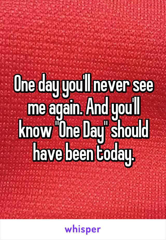 "One day you'll never see me again. And you'll know ""One Day"" should have been today."