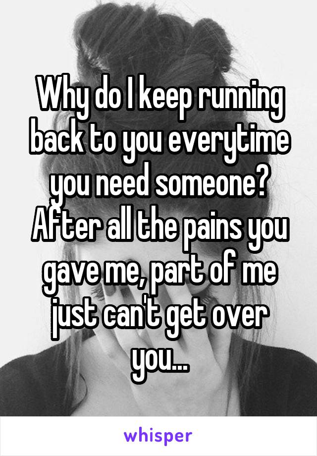 Why do I keep running back to you everytime you need someone? After all the pains you gave me, part of me just can't get over you...
