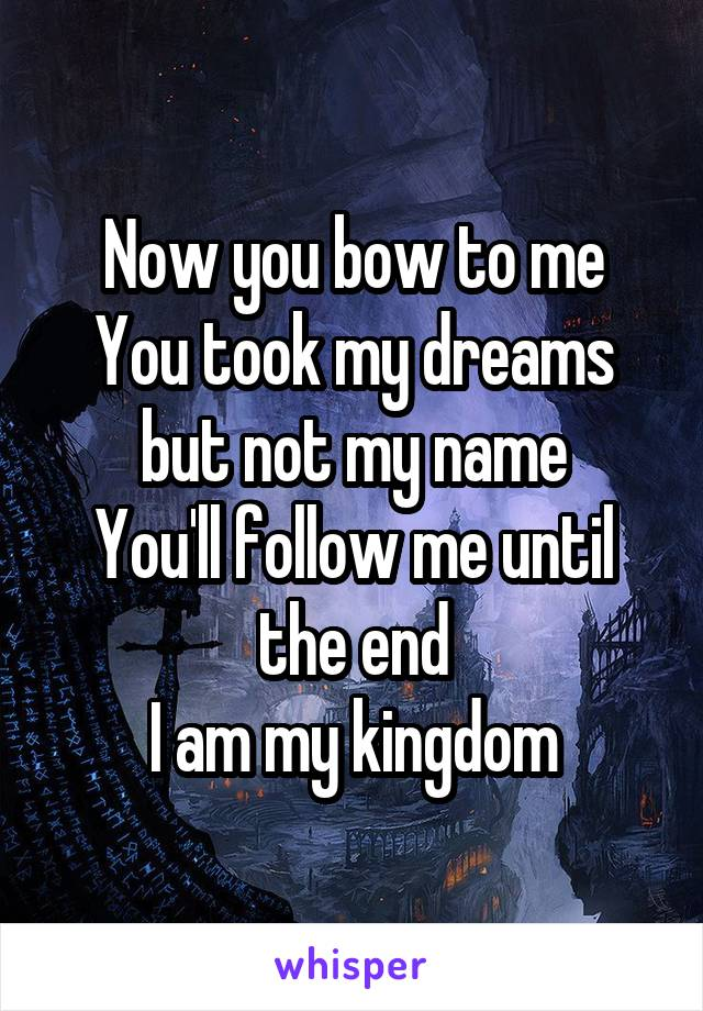 Now you bow to me You took my dreams but not my name You'll follow me until the end I am my kingdom