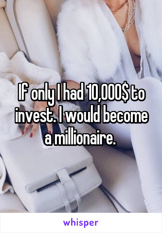 If only I had 10,000$ to invest. I would become a millionaire.
