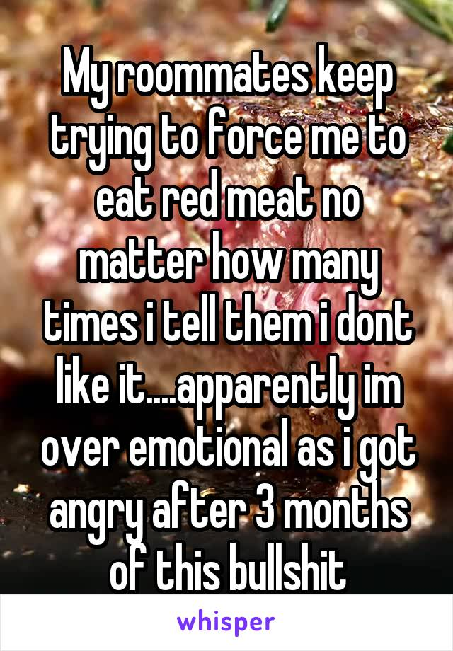 My roommates keep trying to force me to eat red meat no matter how many times i tell them i dont like it....apparently im over emotional as i got angry after 3 months of this bullshit