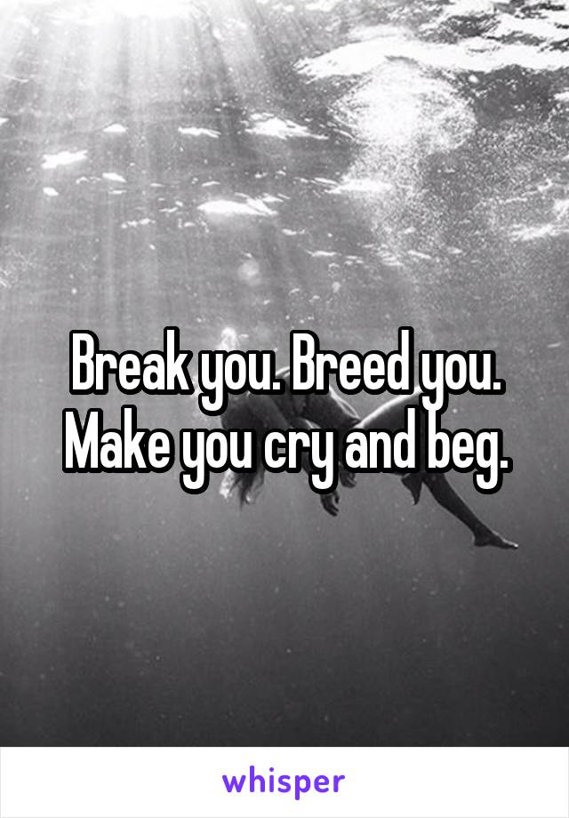 Break you. Breed you. Make you cry and beg.