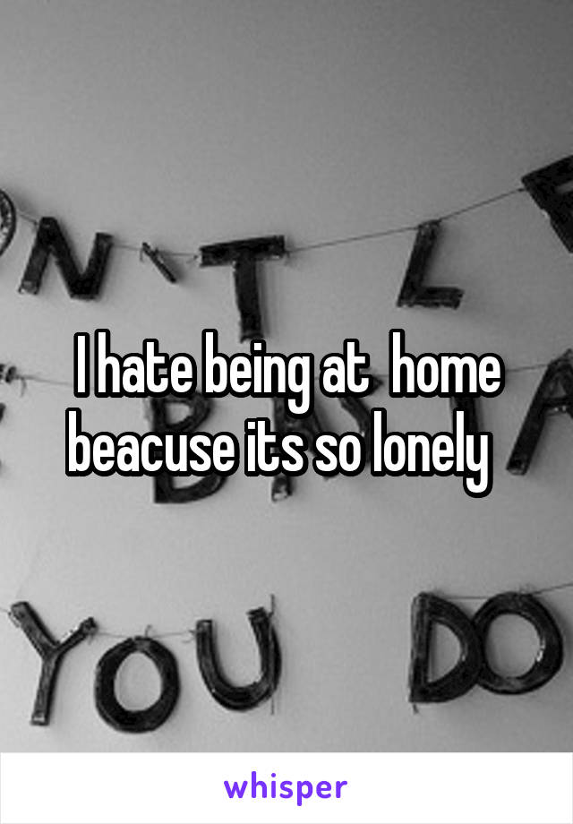 I hate being at  home beacuse its so lonely