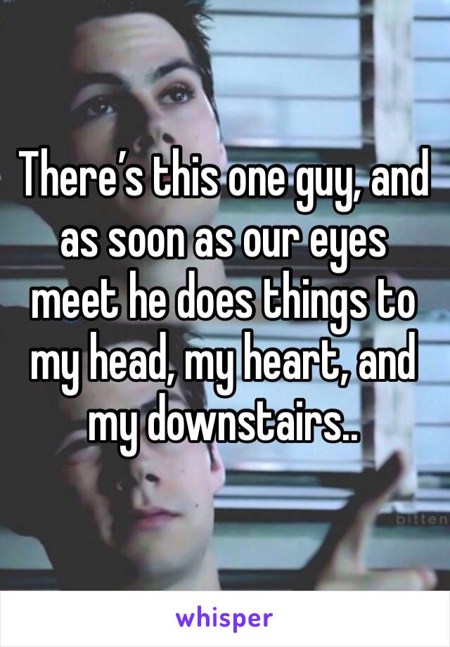 There's this one guy, and as soon as our eyes meet he does things to my head, my heart, and my downstairs..