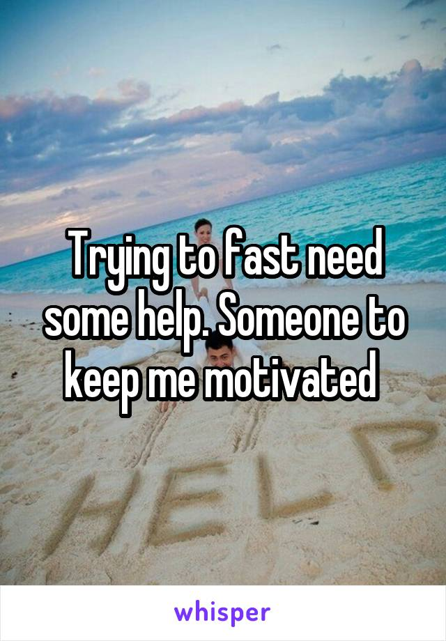 Trying to fast need some help. Someone to keep me motivated