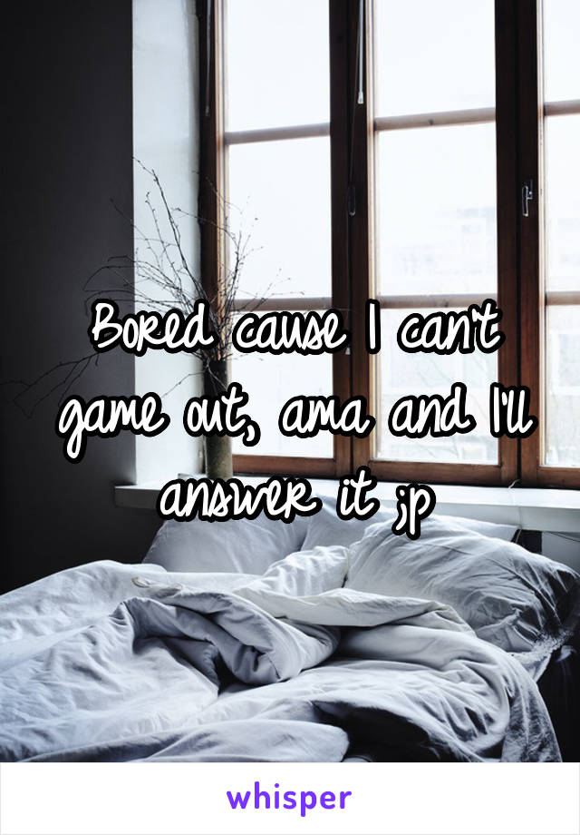 Bored cause I can't game out, ama and I'll answer it ;p