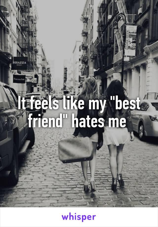 """It feels like my """"best friend"""" hates me"""