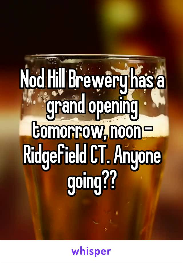 Nod Hill Brewery has a grand opening tomorrow, noon - Ridgefield CT. Anyone going??