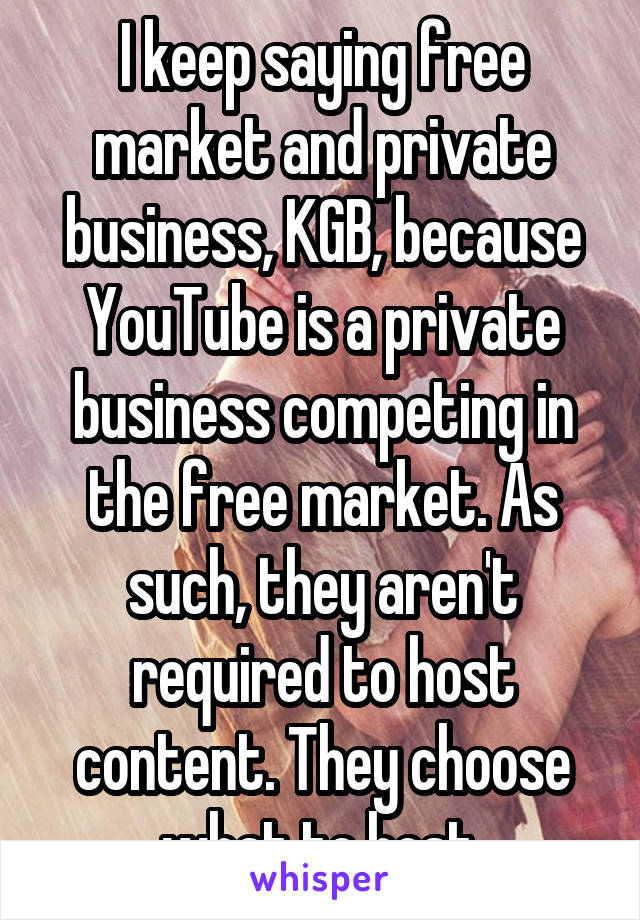I keep saying free market and private business, KGB, because YouTube is a private business competing in the free market. As such, they aren't required to host content. They choose what to host.