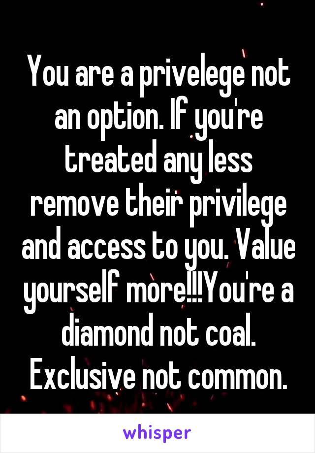 You are a privelege not an option. If you're treated any less remove their privilege and access to you. Value yourself more!!!You're a diamond not coal. Exclusive not common.