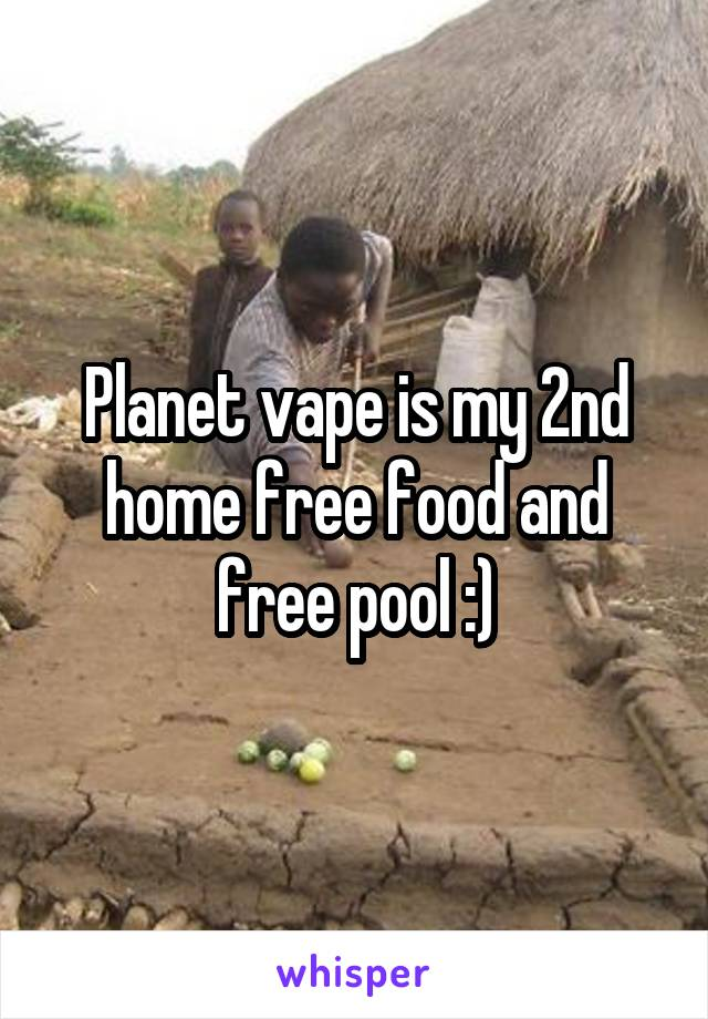 Planet vape is my 2nd home free food and free pool :)