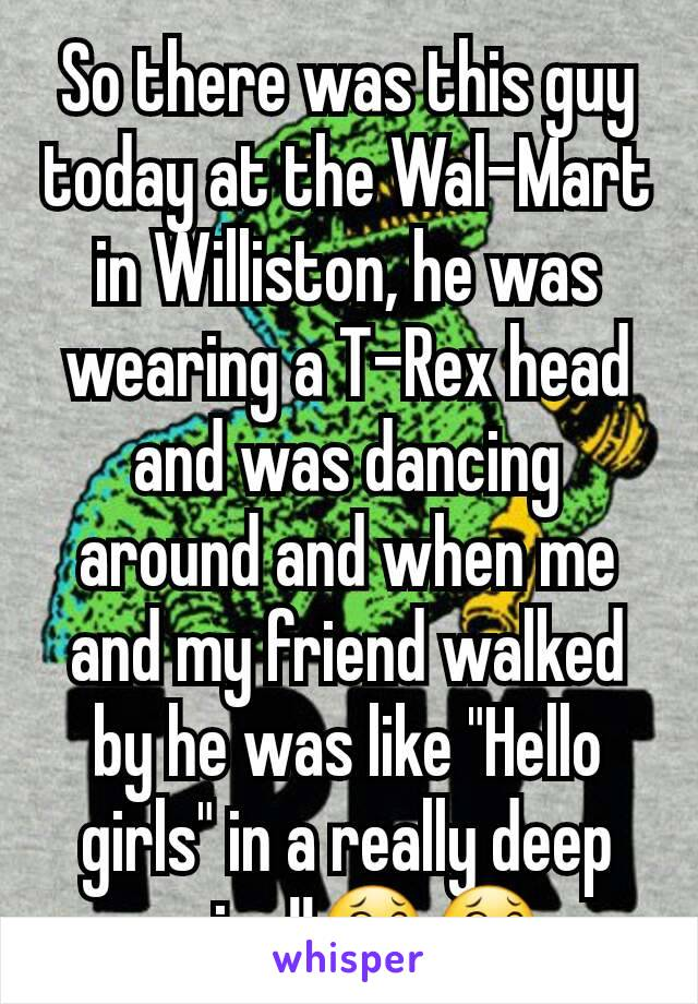 "So there was this guy today at the Wal-Mart in Williston, he was wearing a T-Rex head and was dancing around and when me and my friend walked by he was like ""Hello girls"" in a really deep voice!!😂😂"