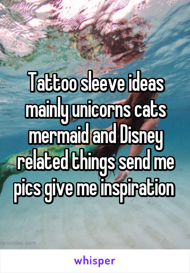 Tattoo sleeve ideas mainly unicorns cats mermaid and Disney related things send me pics give me inspiration